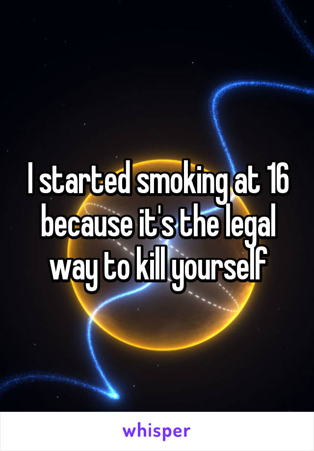 I started smoking at 16 because it's the legal way to kill yourself