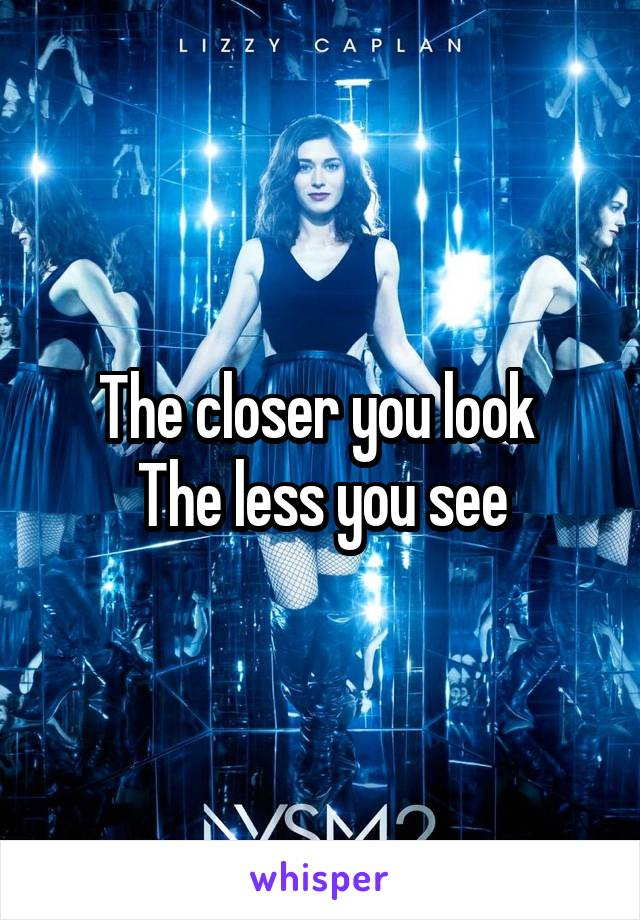 The closer you look  The less you see