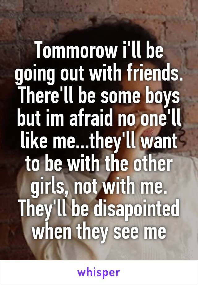 Tommorow i'll be going out with friends. There'll be some boys but im afraid no one'll like me...they'll want to be with the other girls, not with me. They'll be disapointed when they see me