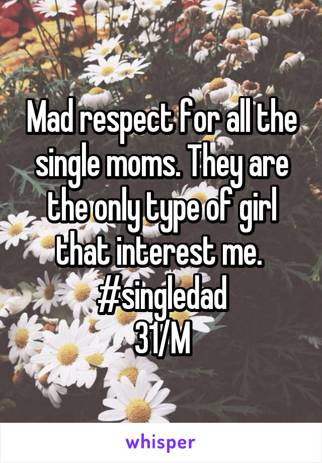 Mad respect for all the single moms. They are the only type of girl that interest me.  #singledad 31/M