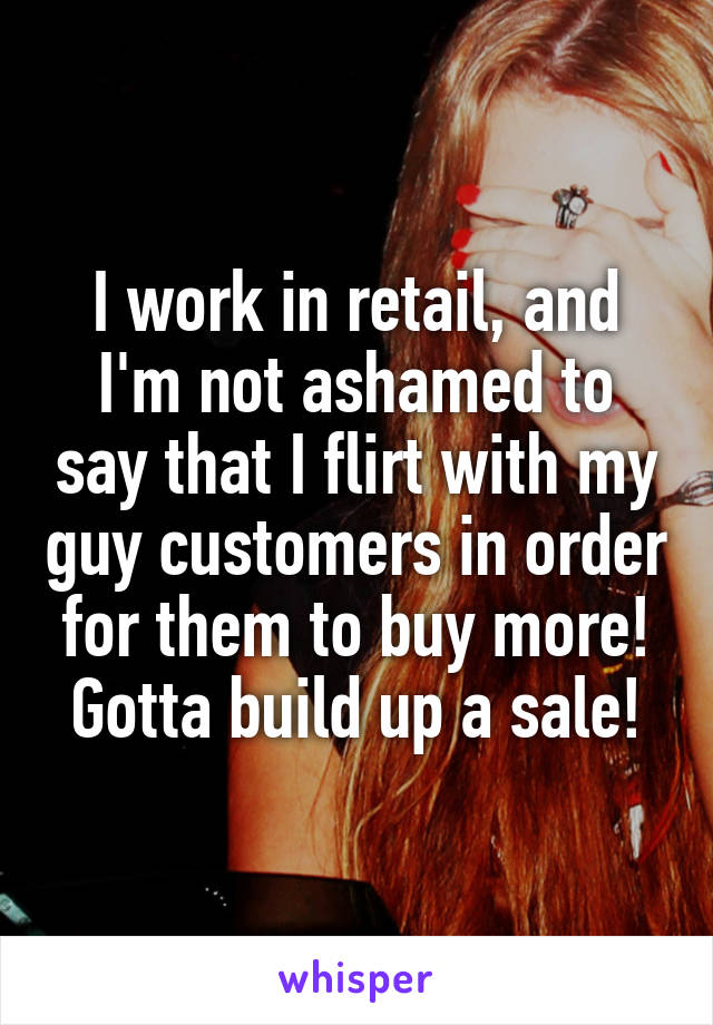 I work in retail, and I'm not ashamed to say that I flirt with my guy customers in order for them to buy more! Gotta build up a sale!