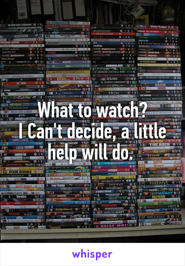 What to watch? I Can't decide, a little help will do.