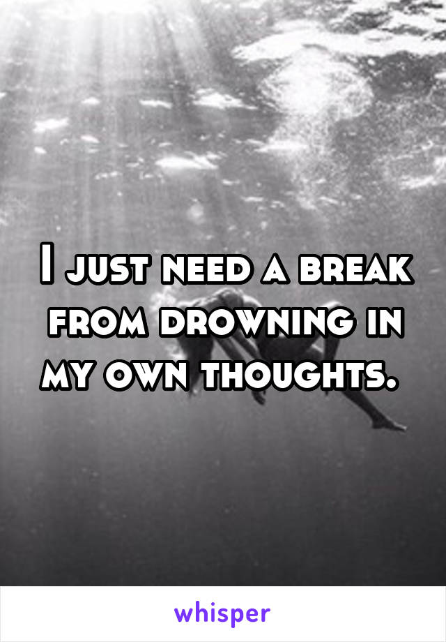 I just need a break from drowning in my own thoughts.