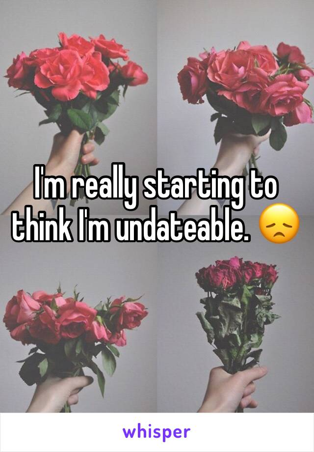 I'm really starting to think I'm undateable. 😞
