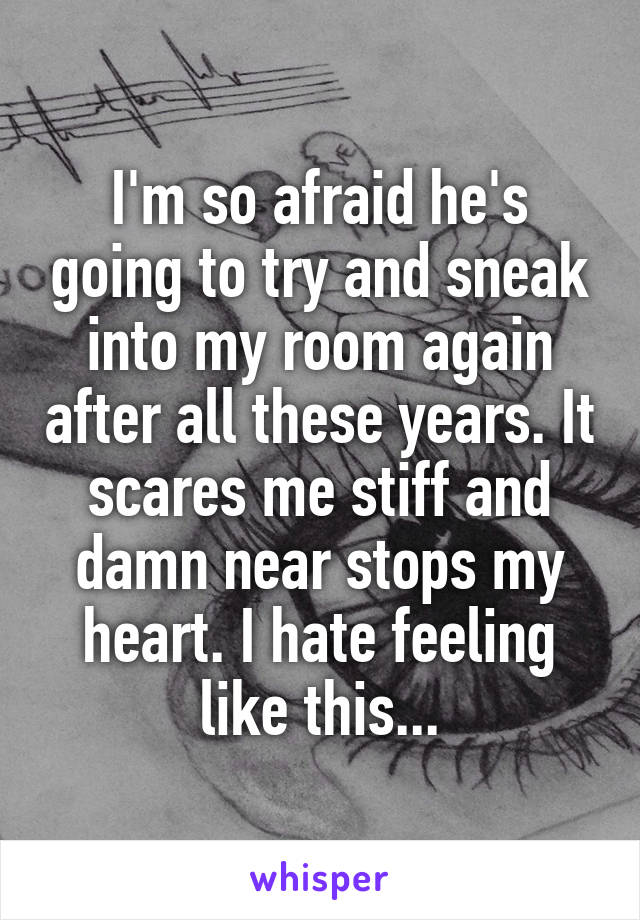 I'm so afraid he's going to try and sneak into my room again after all these years. It scares me stiff and damn near stops my heart. I hate feeling like this...