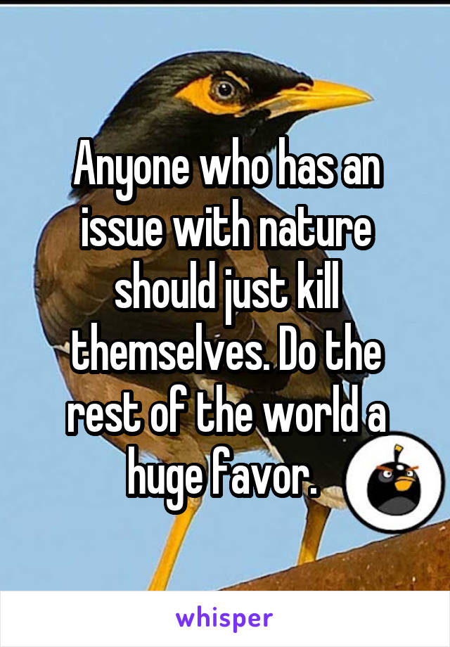 Anyone who has an issue with nature should just kill themselves. Do the rest of the world a huge favor.
