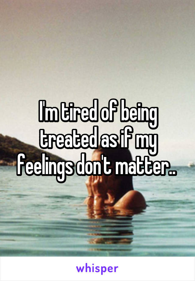 I'm tired of being treated as if my feelings don't matter..