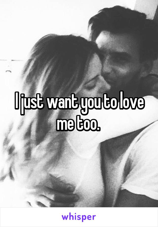 I just want you to love me too.