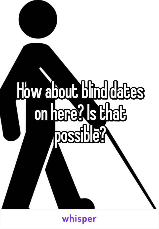 How about blind dates on here? Is that possible?