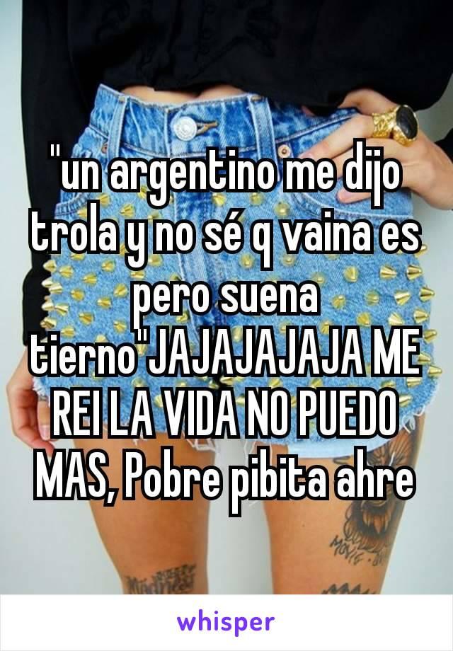 """""""un argentino me dijo trola y no sé q vaina es pero suena tierno""""JAJAJAJAJA ME REI LA VIDA NO PUEDO MAS, Pobre pibita ahre"""