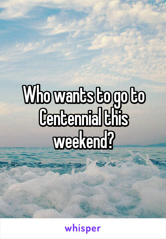 Who wants to go to Centennial this weekend?