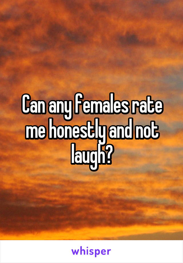 Can any females rate me honestly and not laugh?