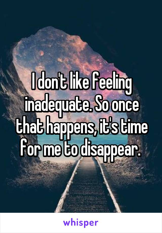 I don't like feeling inadequate. So once that happens, it's time for me to disappear.