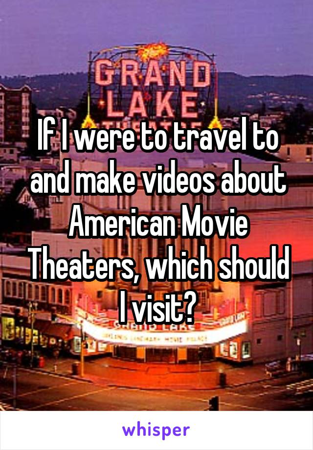 If I were to travel to and make videos about American Movie Theaters, which should I visit?