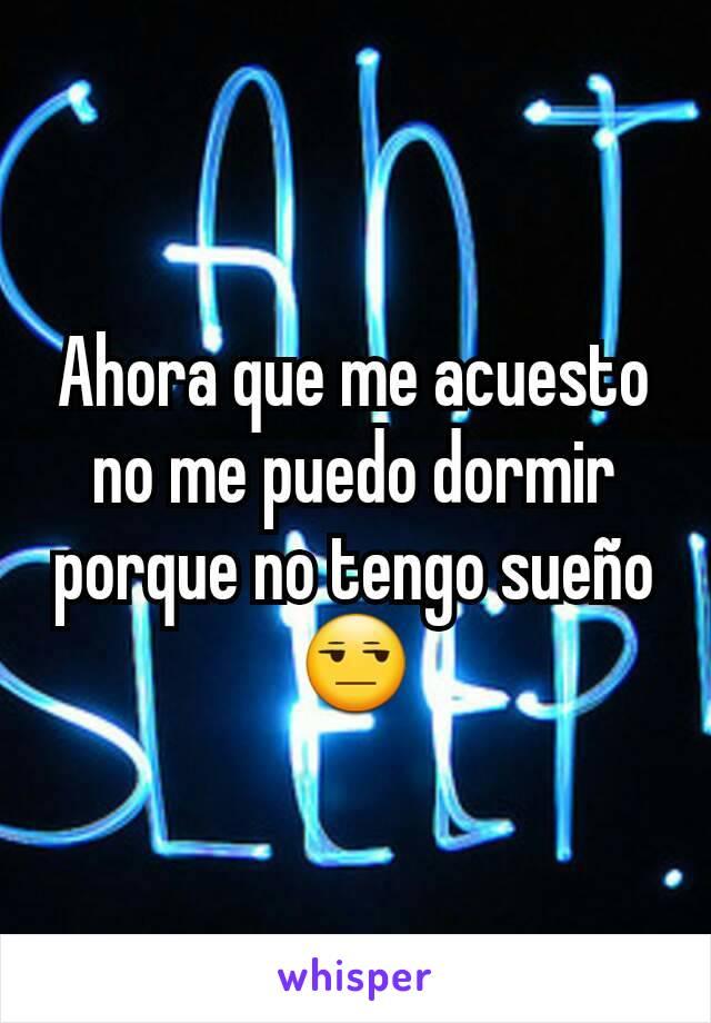 Ahora que me acuesto no me puedo dormir porque no tengo sueño 😒