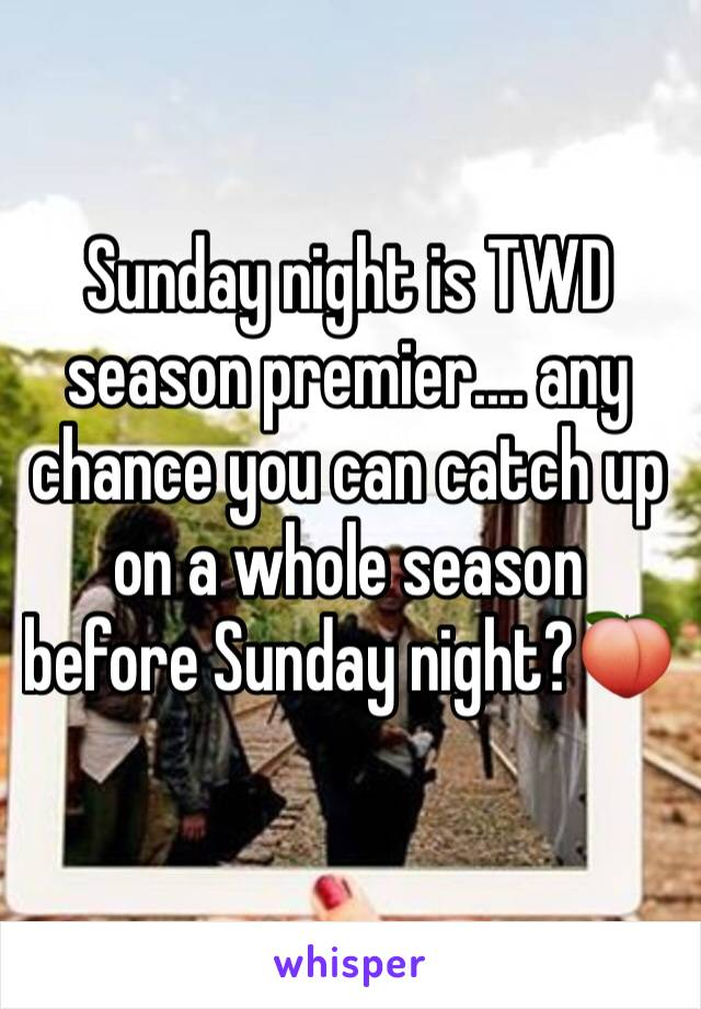 Sunday night is TWD season premier.... any chance you can catch up on a whole season before Sunday night?🍑