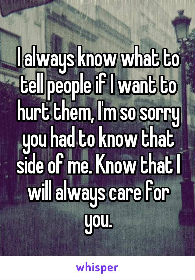 I always know what to tell people if I want to hurt them, I'm so sorry you had to know that side of me. Know that I will always care for you.