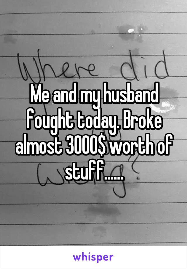 Me and my husband fought today. Broke almost 3000$ worth of stuff......