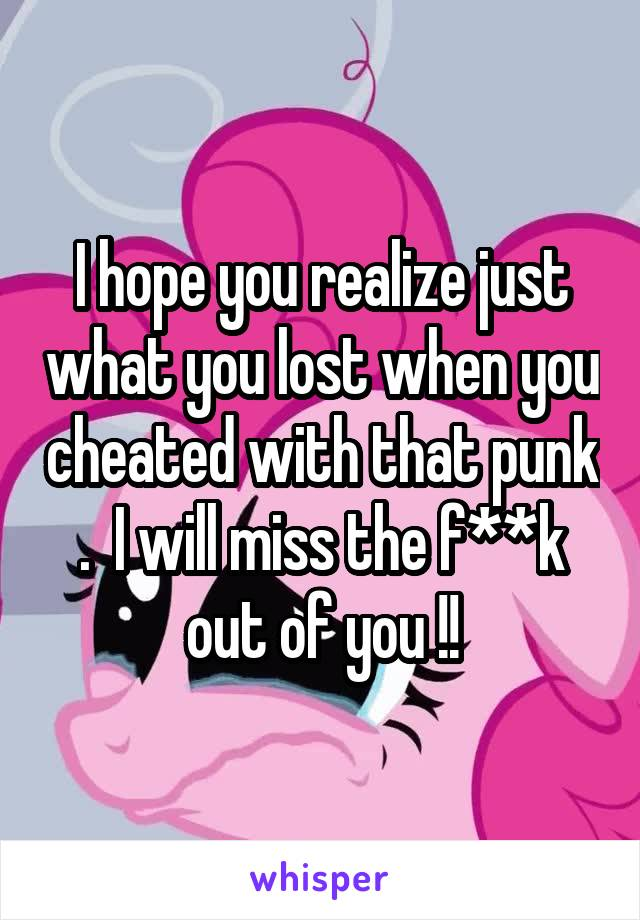 I hope you realize just what you lost when you cheated with that punk .  I will miss the f**k out of you !!