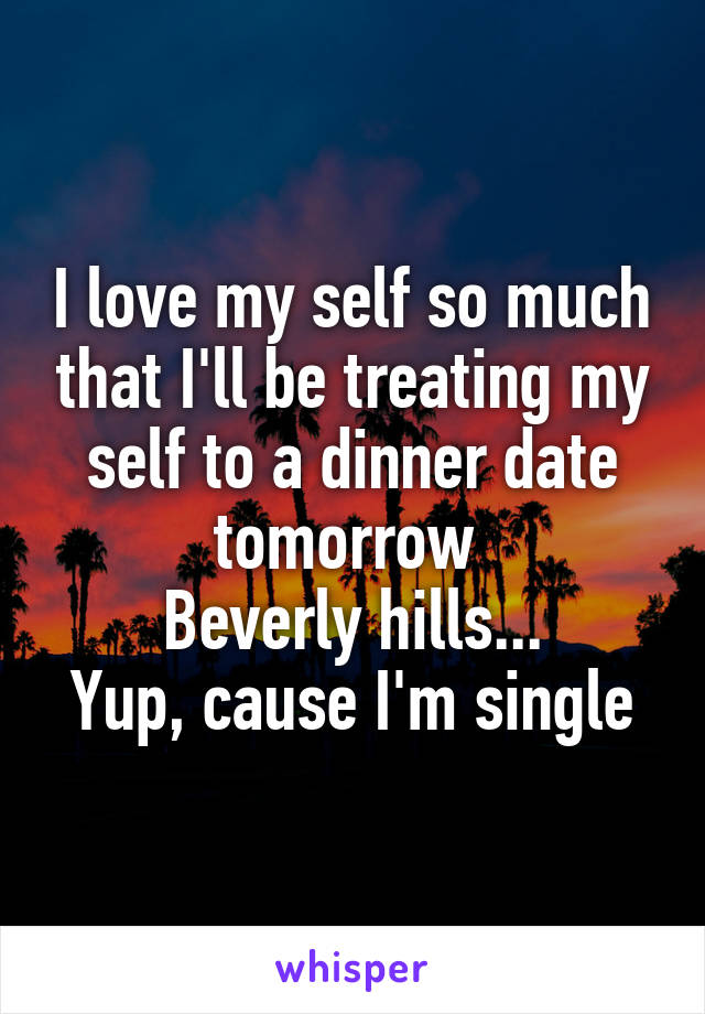 I love my self so much that I'll be treating my self to a dinner date tomorrow  Beverly hills... Yup, cause I'm single