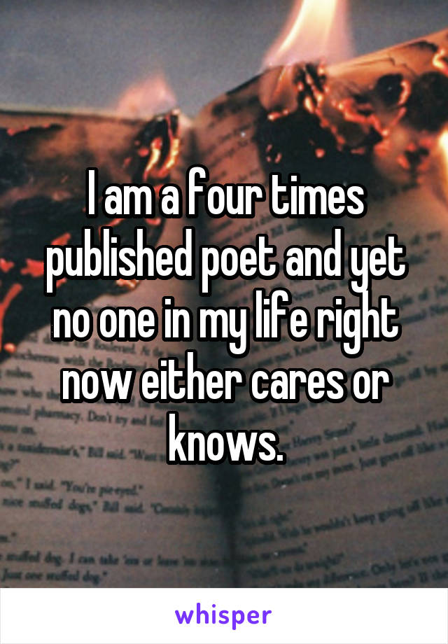 I am a four times published poet and yet no one in my life right now either cares or knows.