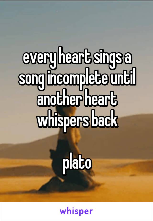 every heart sings a song incomplete until another heart whispers back  plato