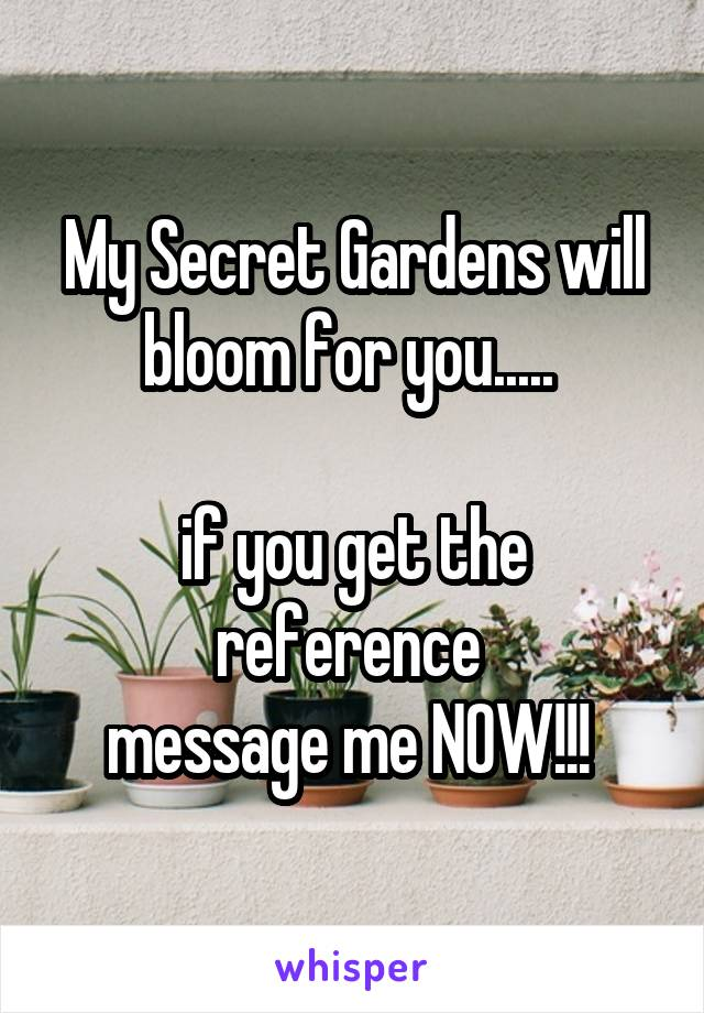 My Secret Gardens will bloom for you.....   if you get the reference  message me NOW!!!