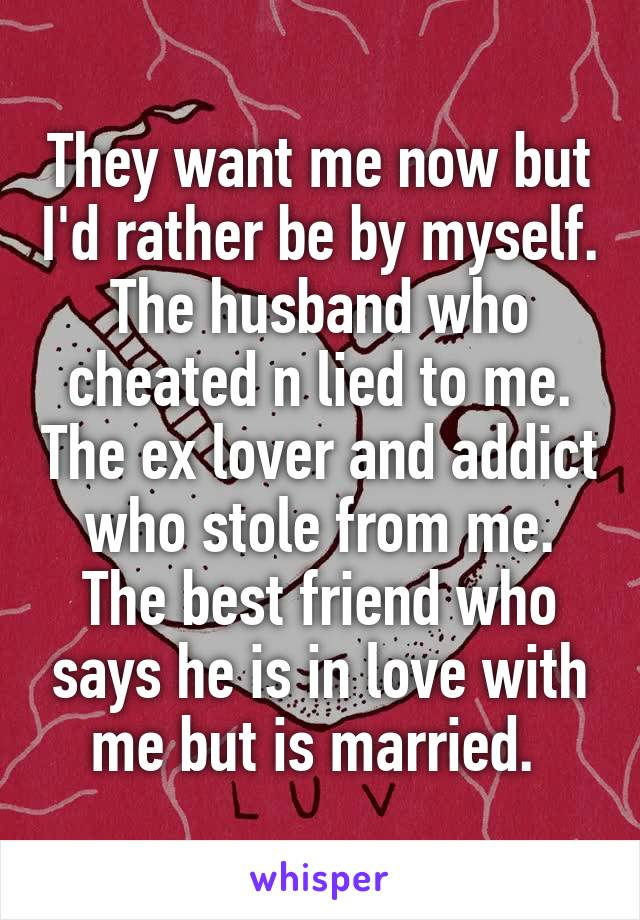 They want me now but I'd rather be by myself. The husband who cheated n lied to me. The ex lover and addict who stole from me. The best friend who says he is in love with me but is married.