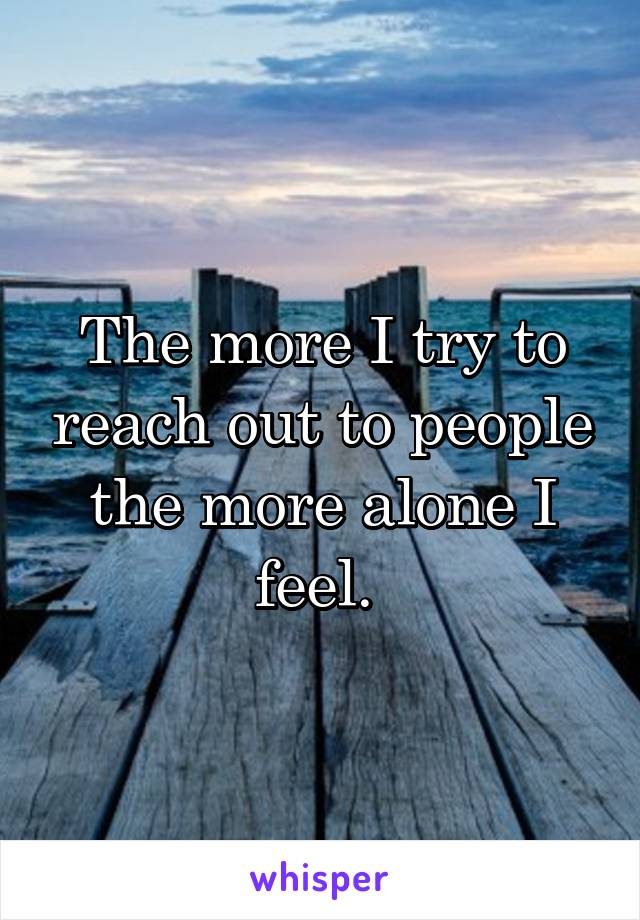The more I try to reach out to people the more alone I feel.