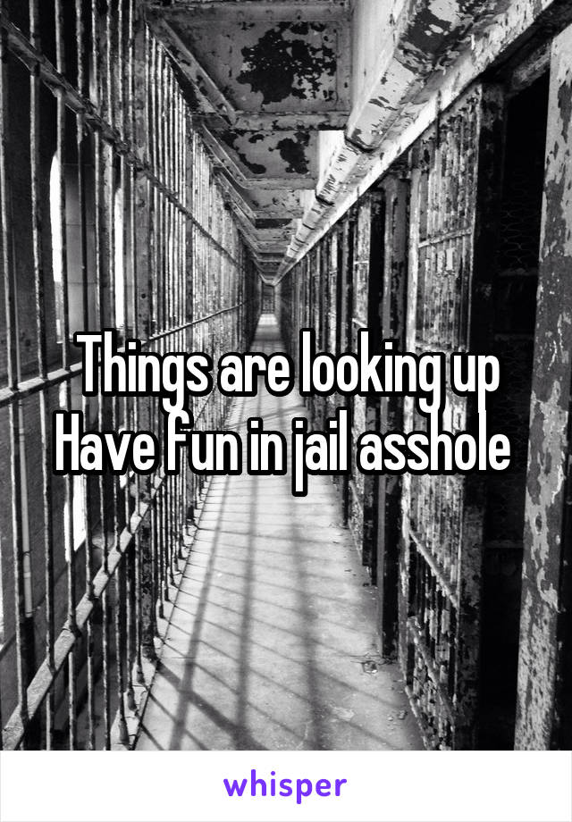 Things are looking up Have fun in jail asshole