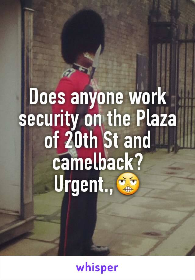 Does anyone work security on the Plaza of 20th St and camelback? Urgent.,😬