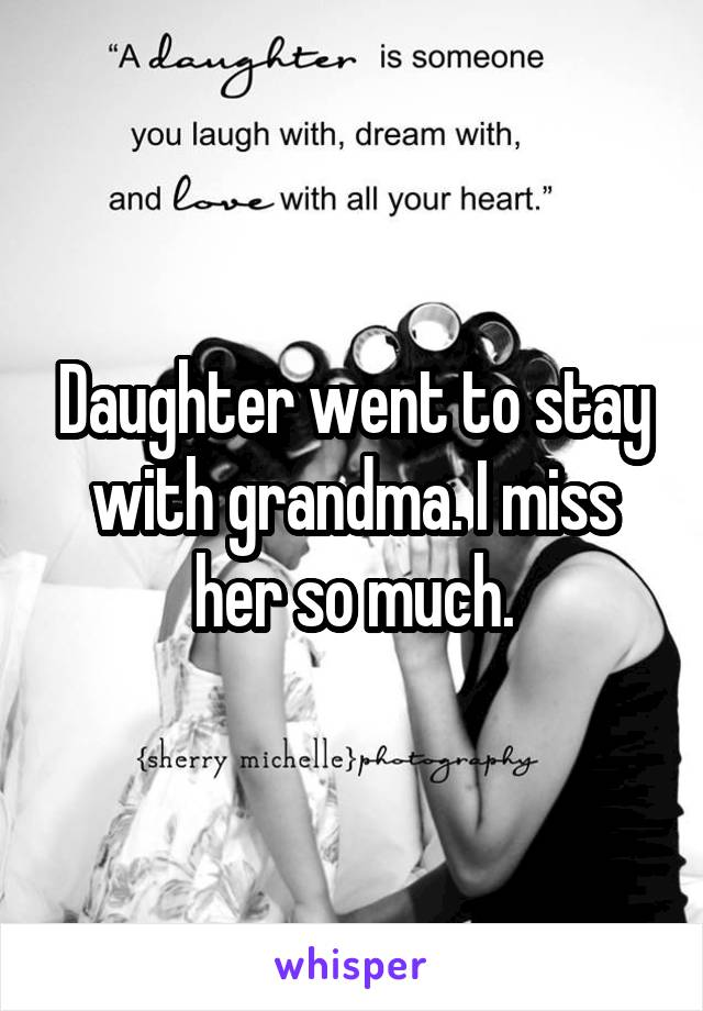 Daughter went to stay with grandma. I miss her so much.