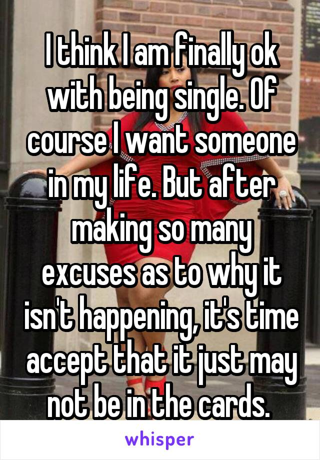 I think I am finally ok with being single. Of course I want someone in my life. But after making so many excuses as to why it isn't happening, it's time accept that it just may not be in the cards.