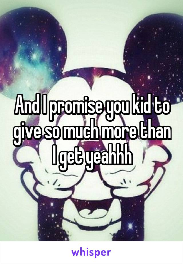 And I promise you kid to give so much more than I get yeahhh