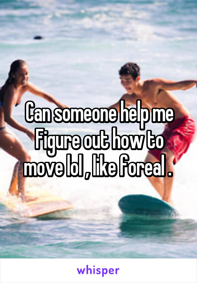 Can someone help me Figure out how to move lol , like foreal .