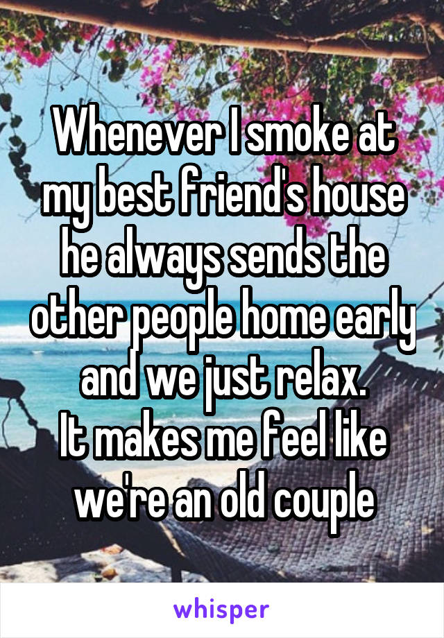 Whenever I smoke at my best friend's house he always sends the other people home early and we just relax. It makes me feel like we're an old couple