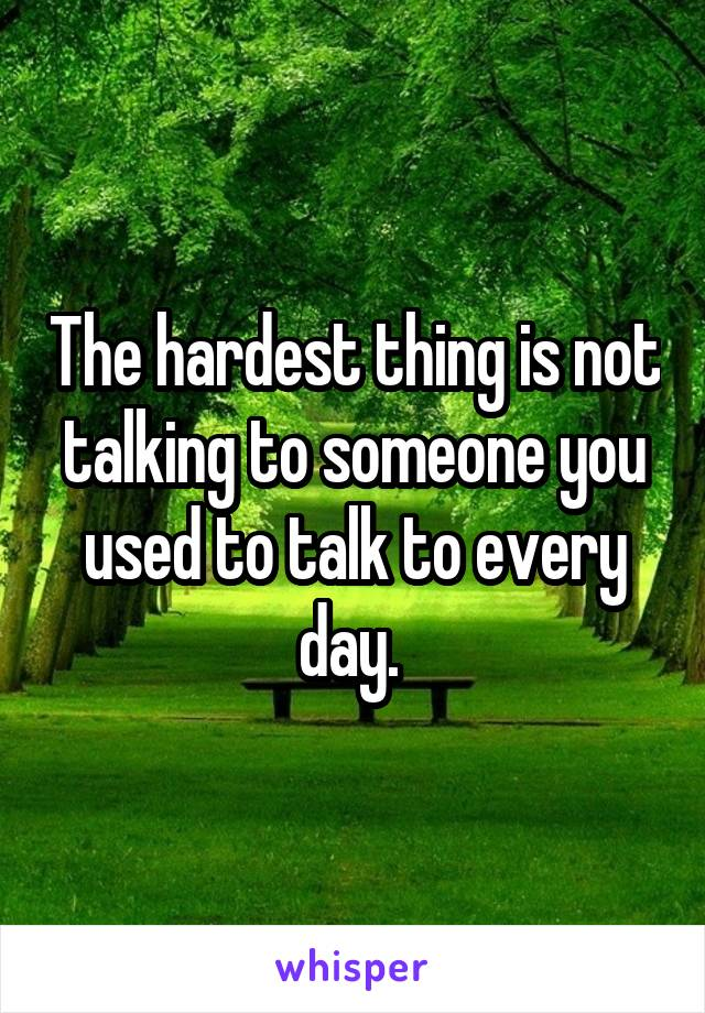 The hardest thing is not talking to someone you used to talk to every day.