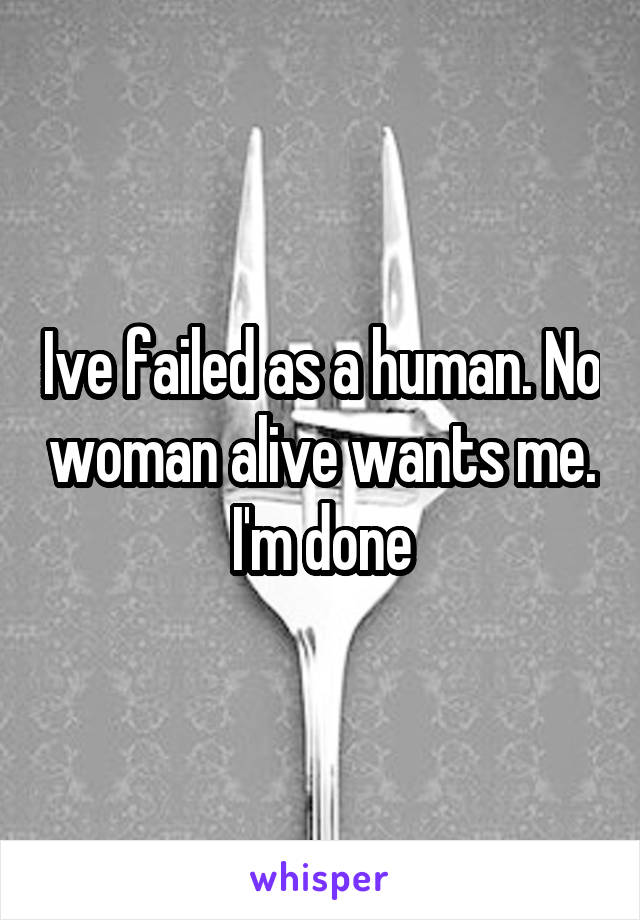 Ive failed as a human. No woman alive wants me. I'm done