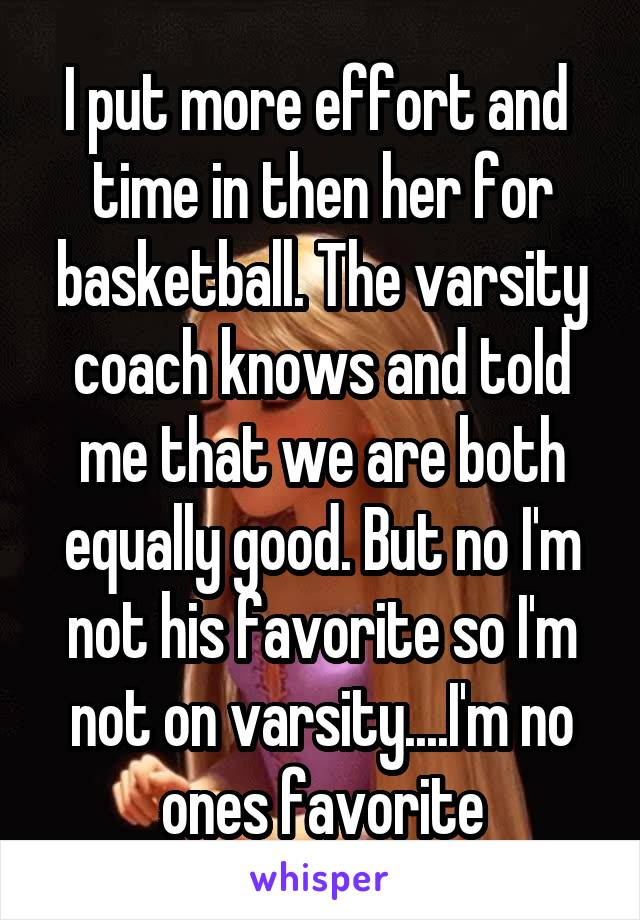 I put more effort and  time in then her for basketball. The varsity coach knows and told me that we are both equally good. But no I'm not his favorite so I'm not on varsity....I'm no ones favorite