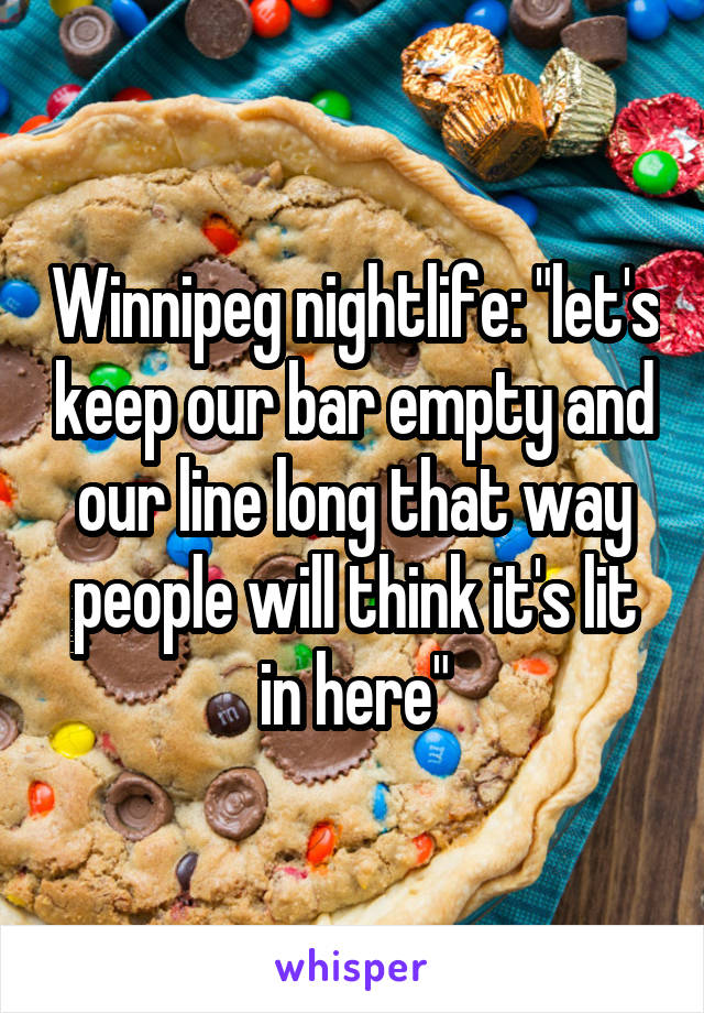"""Winnipeg nightlife: """"let's keep our bar empty and our line long that way people will think it's lit in here"""""""