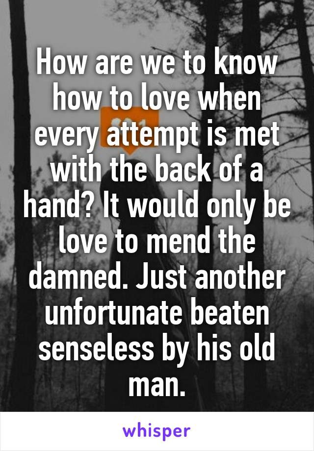 How are we to know how to love when every attempt is met with the back of a hand? It would only be love to mend the damned. Just another unfortunate beaten senseless by his old man.