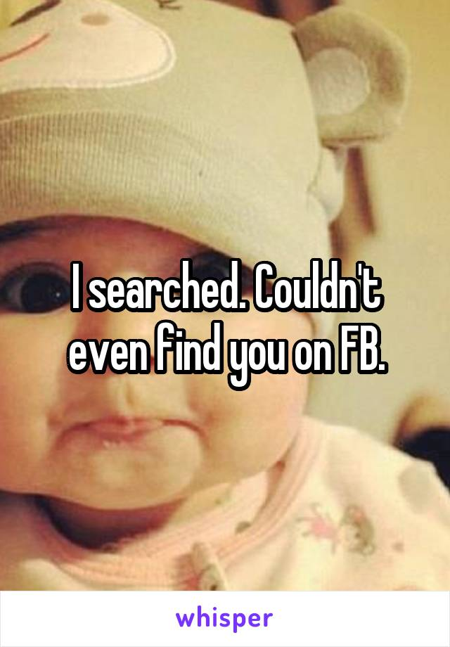 I searched. Couldn't even find you on FB.