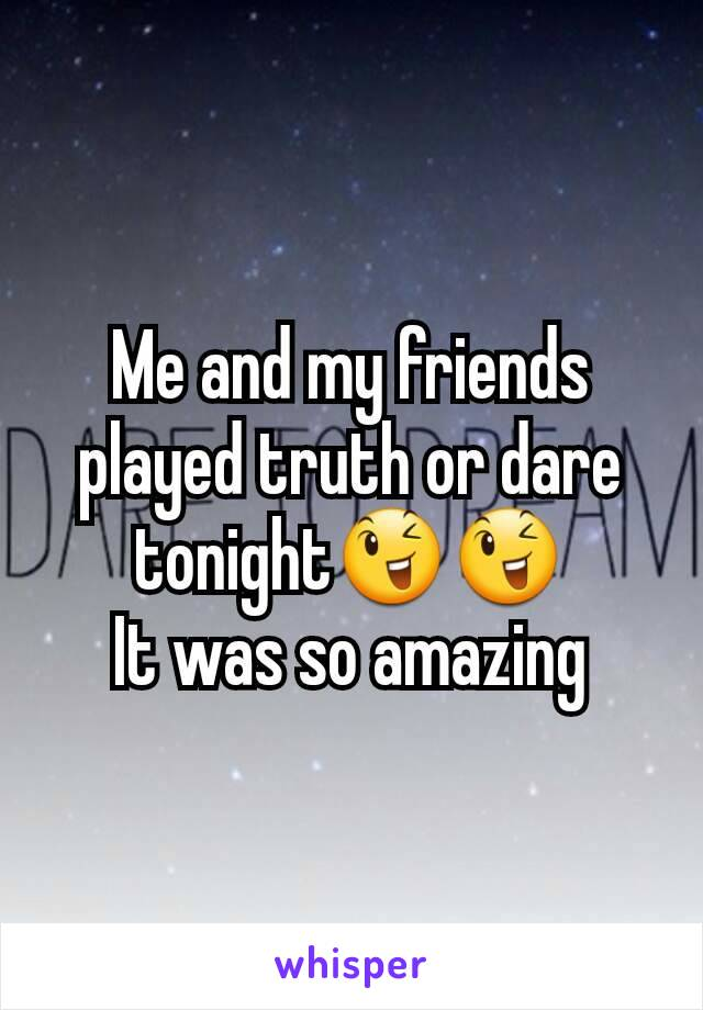 Me and my friends played truth or dare tonight😉😉 It was so amazing