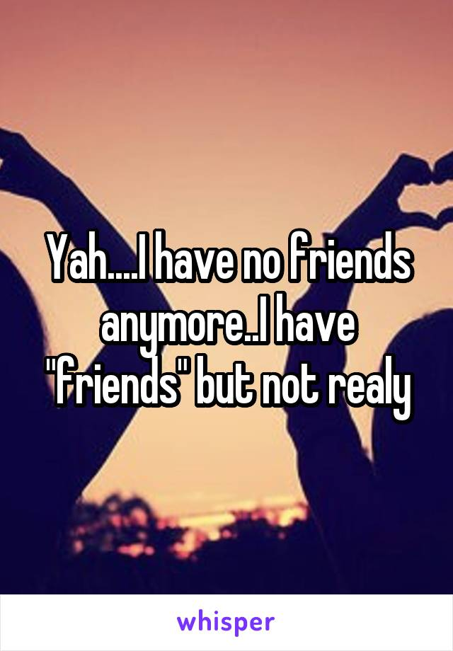 "Yah....I have no friends anymore..I have ""friends"" but not realy"