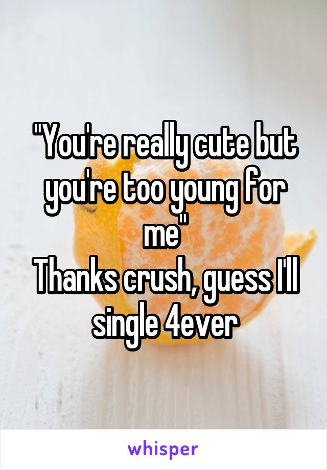 """You're really cute but you're too young for me"" Thanks crush, guess I'll single 4ever"