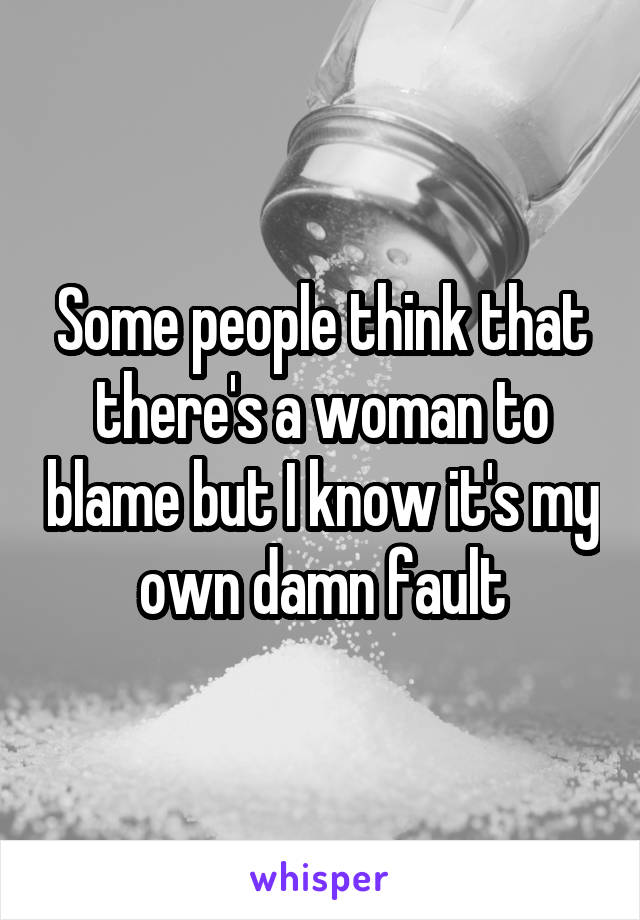 Some people think that there's a woman to blame but I know it's my own damn fault