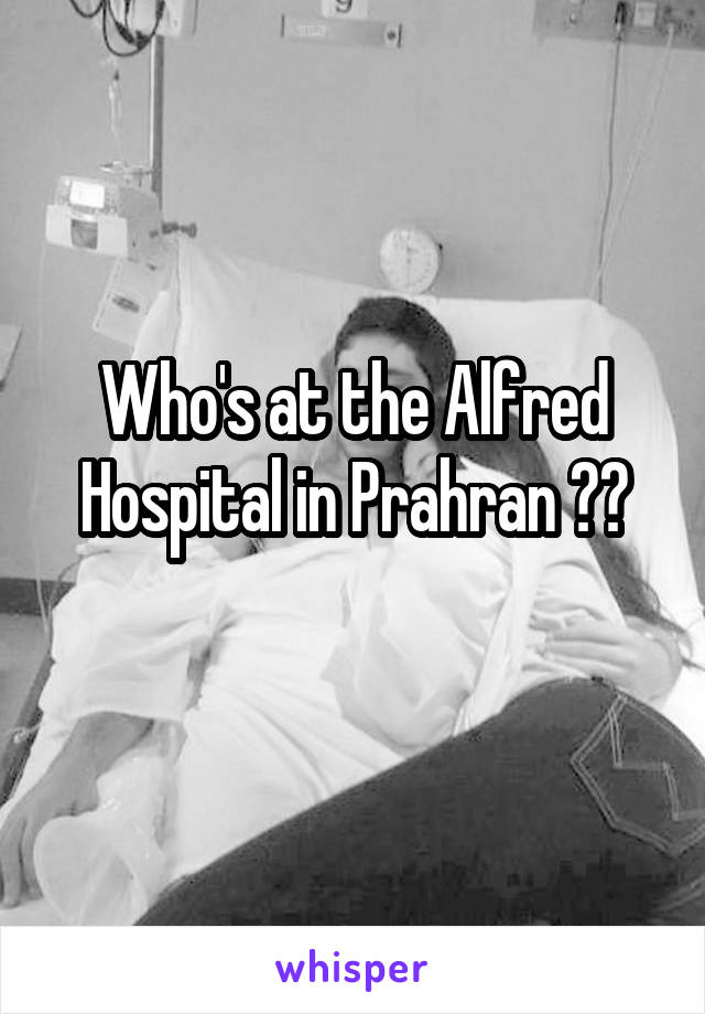 Who's at the Alfred Hospital in Prahran ??