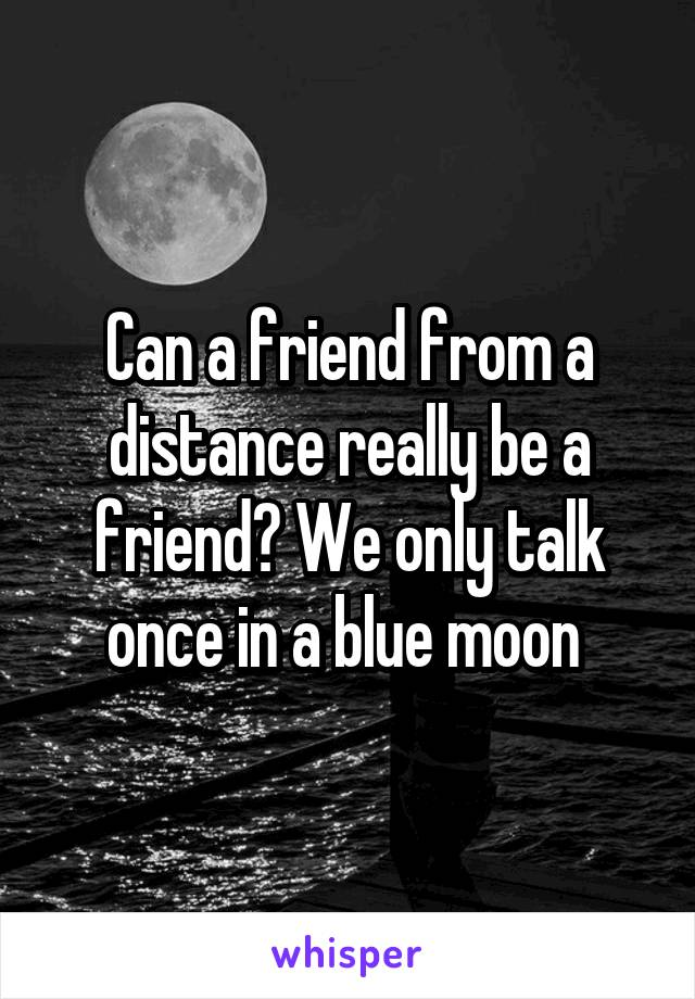 Can a friend from a distance really be a friend? We only talk once in a blue moon