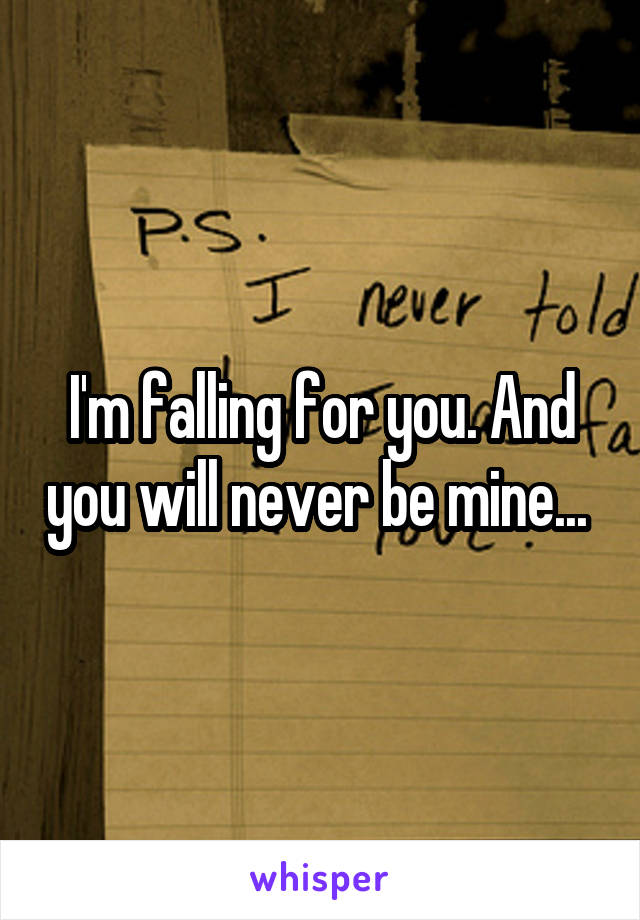 I'm falling for you. And you will never be mine...