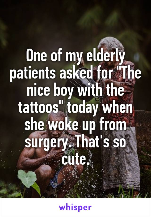 "One of my elderly patients asked for ""The nice boy with the tattoos"" today when she woke up from surgery. That's so cute."
